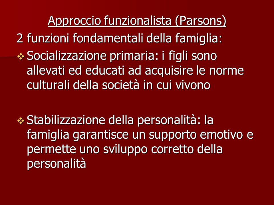 Approccio funzionalista (Parsons) 2 funzioni fondamentali della famiglia:  Socializzazione primaria: i figli sono allevati ed educati ad acquisire le norme culturali della società in cui vivono  Stabilizzazione della personalità: la famiglia garantisce un supporto emotivo e permette uno sviluppo corretto della personalità