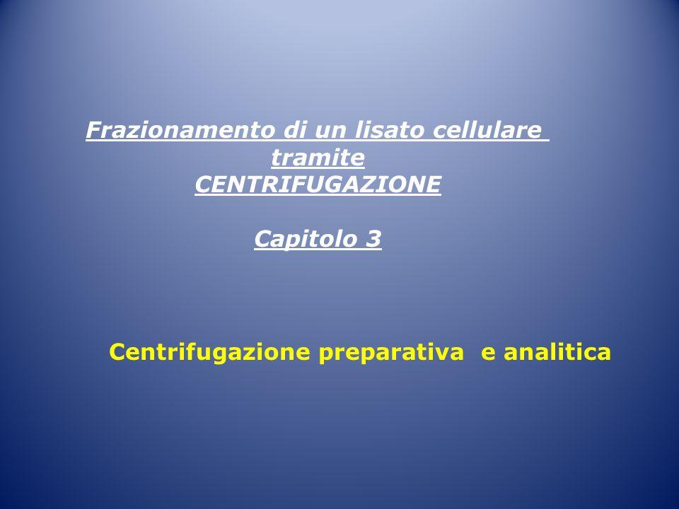 Frazionamento di un lisato cellulare tramite CENTRIFUGAZIONE Capitolo 3 Centrifugazione preparativa e analitica