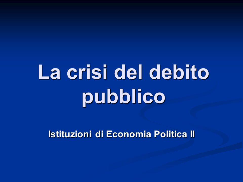 La crisi del debito pubblico Istituzioni di Economia Politica II