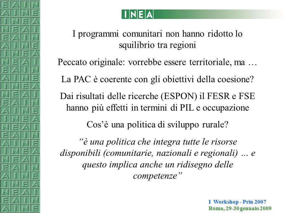 I Workshop - Prin 2007 Roma, 29-30 gennaio 2009 I programmi comunitari non hanno ridotto lo squilibrio tra regioni Peccato originale: vorrebbe essere territoriale, ma … La PAC è coerente con gli obiettivi della coesione.