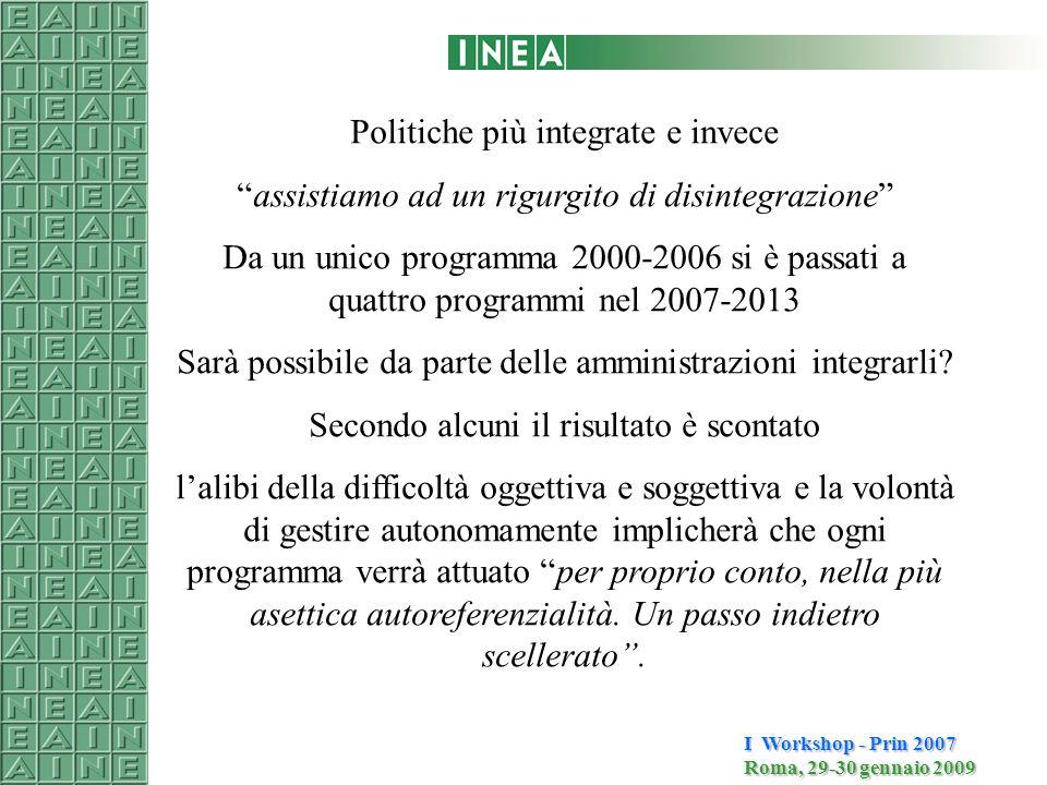 I Workshop - Prin 2007 Roma, 29-30 gennaio 2009 Politiche più integrate e invece assistiamo ad un rigurgito di disintegrazione Da un unico programma 2000-2006 si è passati a quattro programmi nel 2007-2013 Sarà possibile da parte delle amministrazioni integrarli.