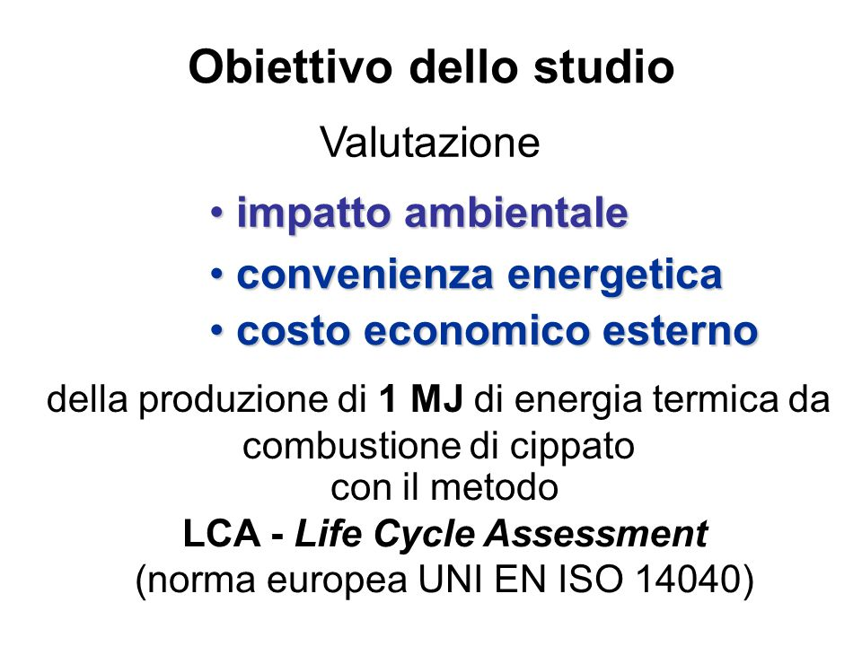Obiettivo dello studio Valutazione impatto ambientale impatto ambientale convenienza energetica convenienza energetica costo economico esterno costo economico esterno della produzione di 1 MJ di energia termica da combustione di cippato con il metodo LCA - Life Cycle Assessment (norma europea UNI EN ISO 14040)
