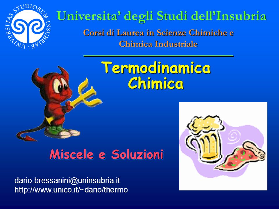 Termodinamica Chimica dario.bressanini@uninsubria.it http://www.unico.it/~dario/thermo Miscele e Soluzioni Universita' degli Studi dell'Insubria Corsi di Laurea in Scienze Chimiche e Chimica Industriale