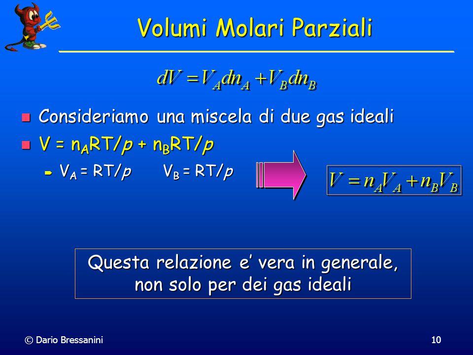 © Dario Bressanini9 Volumi Molari Parziali Per due componenti, tenendo costanti p e T il volume totale e' funzione di n A e n B : V(n A,n B ) Per due