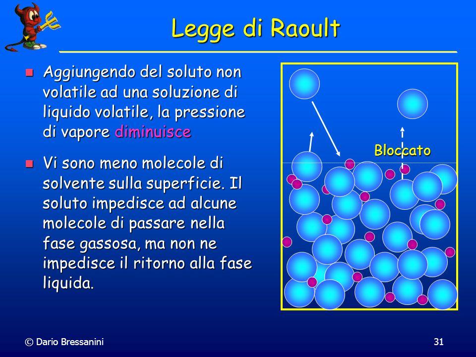 © Dario Bressanini30 Legge di Raoult Consideriamo una miscela con un liquido volatile e un liquido o un solido non volatile Consideriamo una miscela c