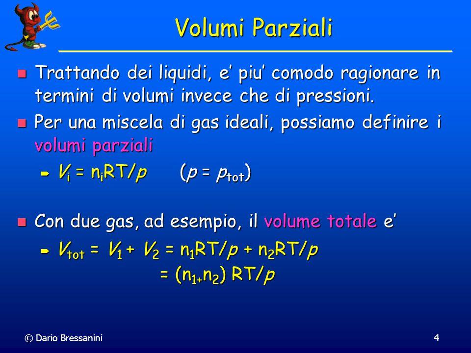 © Dario Bressanini44 Legge di Henry La legge di Raoult, per soluzioni non ideali, e' una legge limite La legge di Raoult, per soluzioni non ideali, e' una legge limite  Se x A  1 p A =  A p A * xAxA 01 p pB*pB*pB*pB* pA*pA*pA*pA* k' H;B k' H;A William Henry ha scoperto che per x A  0 p A =  A K A William Henry ha scoperto che per x A  0 p A =  A K A La pressione parziale è proporzionale alla frazione molare, ma la costante di proporzionalità non è p A * La pressione parziale è proporzionale alla frazione molare, ma la costante di proporzionalità non è p A *