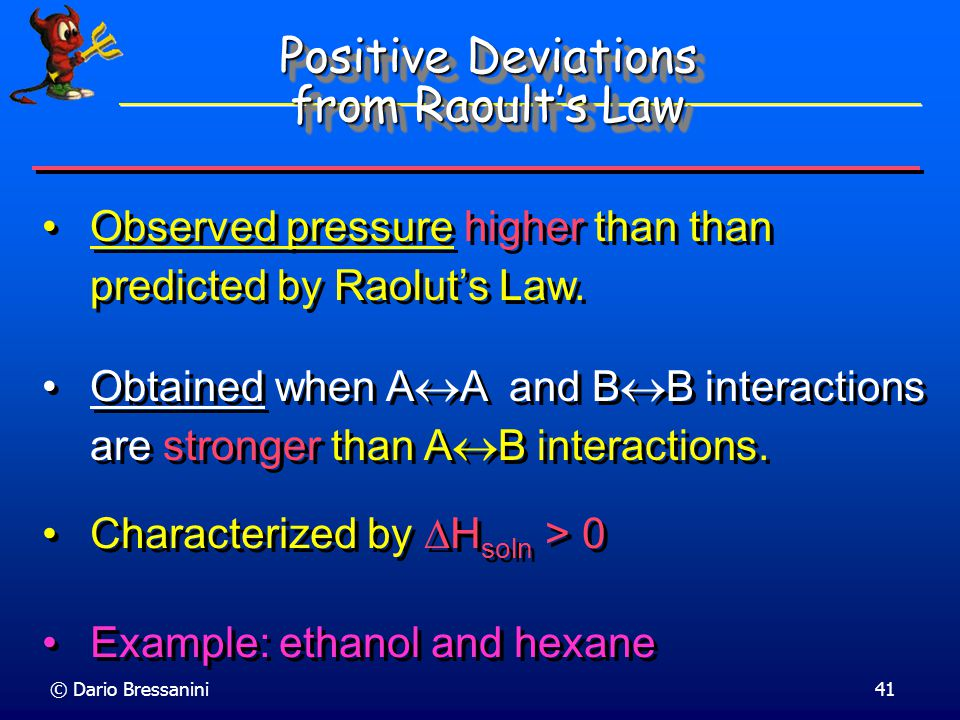 © Dario Bressanini40 Non-Ideal Solutions Most solutions are not ideal:  Case 1: If the intermolecular forces between A and B molecules are weaker tha