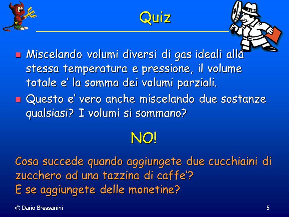 © Dario Bressanini5 Quiz Miscelando volumi diversi di gas ideali alla stessa temperatura e pressione, il volume totale e' la somma dei volumi parziali.