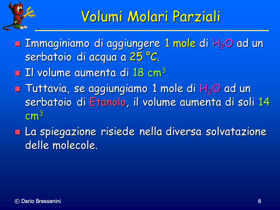 © Dario Bressanini5 Quiz Miscelando volumi diversi di gas ideali alla stessa temperatura e pressione, il volume totale e' la somma dei volumi parziali