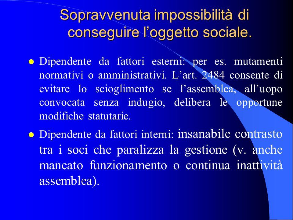 Sopravvenuta impossibilità di conseguire l'oggetto sociale. l Dipendente da fattori esterni: per es. mutamenti normativi o amministrativi. L'art. 2484
