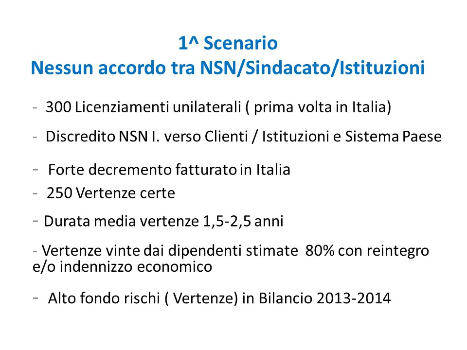 1^ Scenario Nessun accordo tra NSN/Sindacato/Istituzioni - 300 Licenziamenti unilaterali ( prima volta in Italia) - 250 Vertenze certe - Durata media vertenze 1,5-2,5 anni - Vertenze vinte dai dipendenti stimate 80% con reintegro e/o indennizzo economico - Alto fondo rischi ( Vertenze) in Bilancio 2013-2014 - Discredito NSN I.