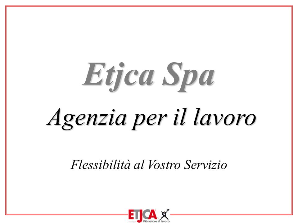 Etjca Spa Agenzia per il lavoro Flessibilità al Vostro Servizio