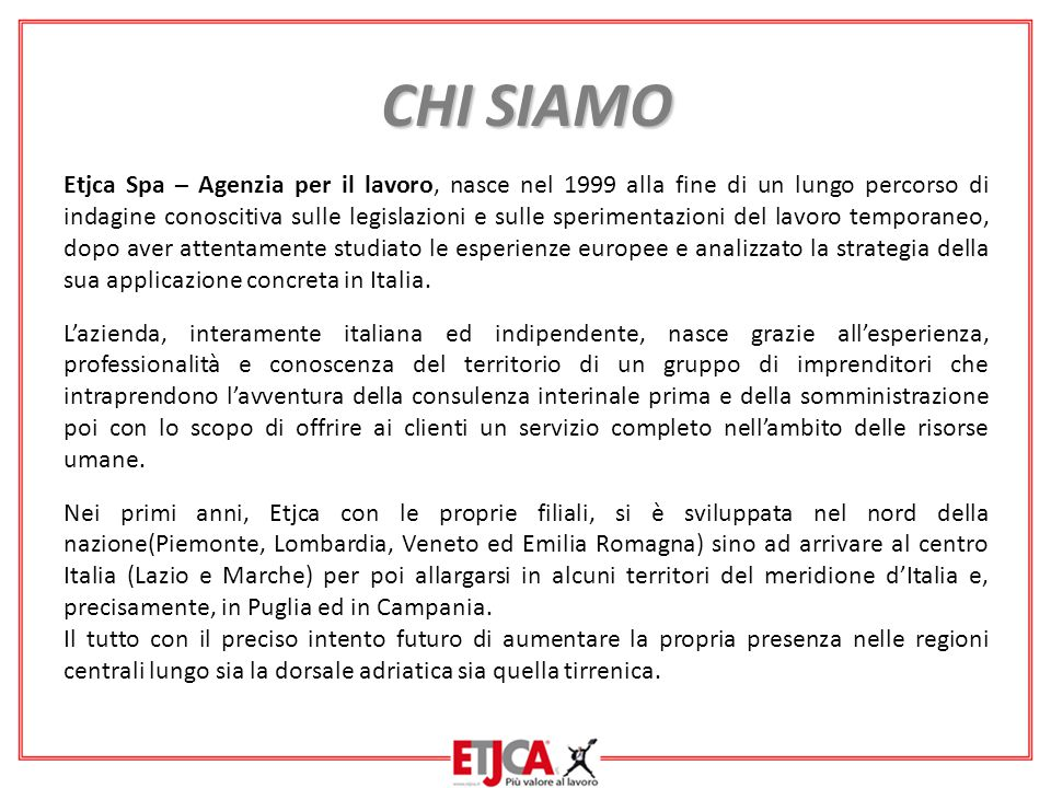 CHI SIAMO Etjca Spa – Agenzia per il lavoro, nasce nel 1999 alla fine di un lungo percorso di indagine conoscitiva sulle legislazioni e sulle sperimentazioni del lavoro temporaneo, dopo aver attentamente studiato le esperienze europee e analizzato la strategia della sua applicazione concreta in Italia.