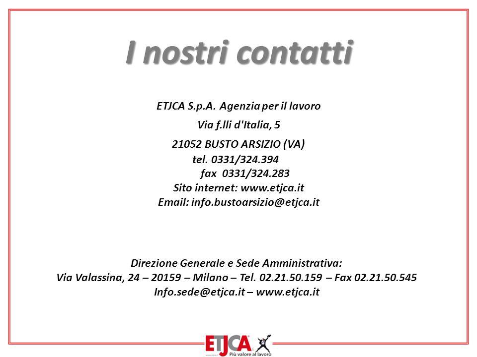 ETJCA S.p.A. Agenzia per il lavoro Via f.lli d'Italia, 5 21052 BUSTO ARSIZIO (VA) tel. 0331/324.394 fax 0331/324.283 Sito internet: www.etjca.it Email