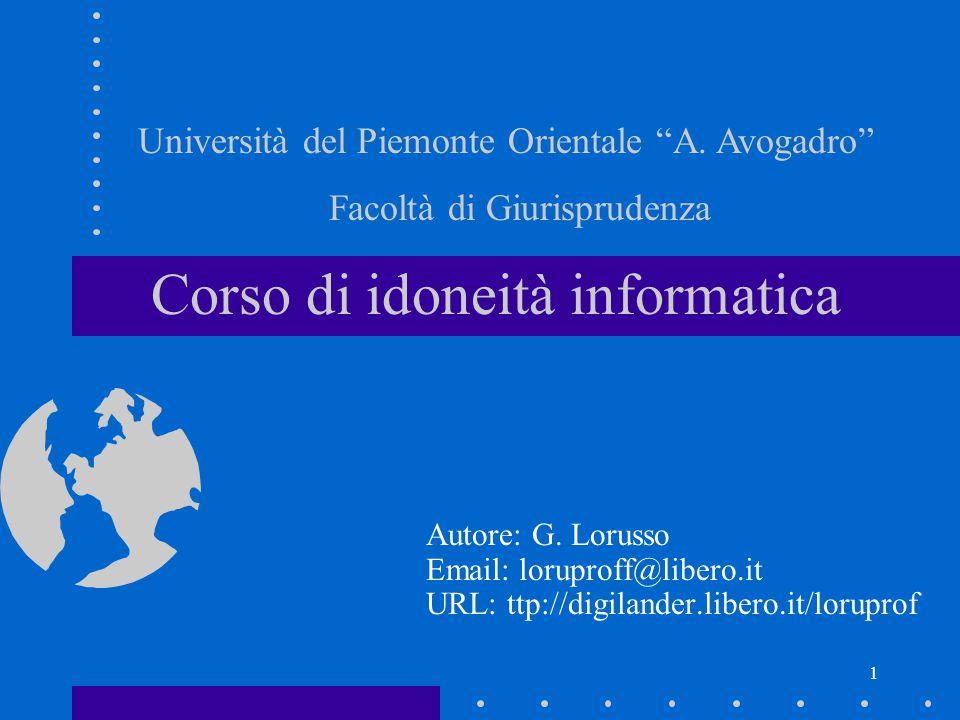 1 Corso di idoneità informatica Autore: G. Lorusso Email: loruproff@libero.it URL: ttp://digilander.libero.it/loruprof Università del Piemonte Orienta