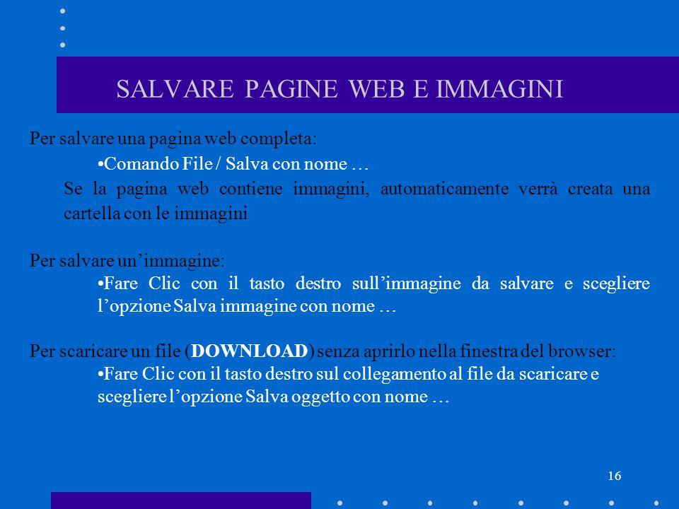 16 SALVARE PAGINE WEB E IMMAGINI Per salvare una pagina web completa: Comando File / Salva con nome … Se la pagina web contiene immagini, automaticame