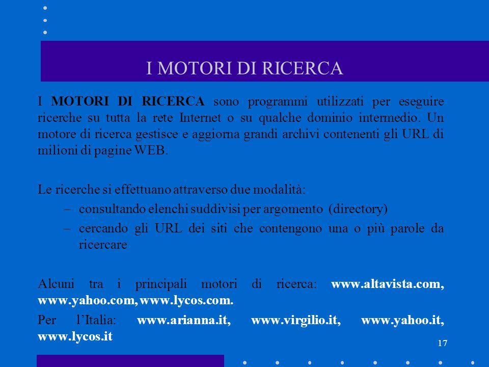 17 I MOTORI DI RICERCA I MOTORI DI RICERCA sono programmi utilizzati per eseguire ricerche su tutta la rete Internet o su qualche dominio intermedio.