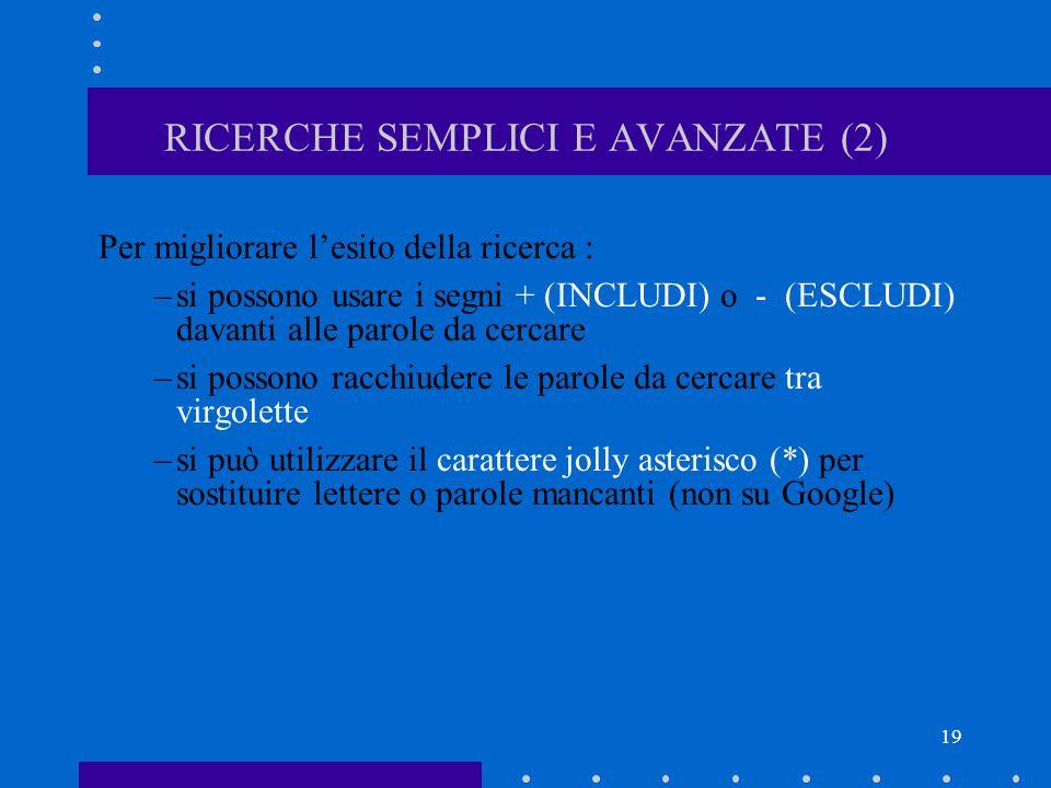 19 RICERCHE SEMPLICI E AVANZATE (2) Per migliorare l'esito della ricerca : –si possono usare i segni + (INCLUDI) o - (ESCLUDI) davanti alle parole da