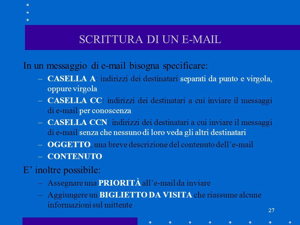 27 SCRITTURA DI UN E-MAIL In un messaggio di e-mail bisogna specificare: –CASELLA A: indirizzi dei destinatari separati da punto e virgola, oppure vir