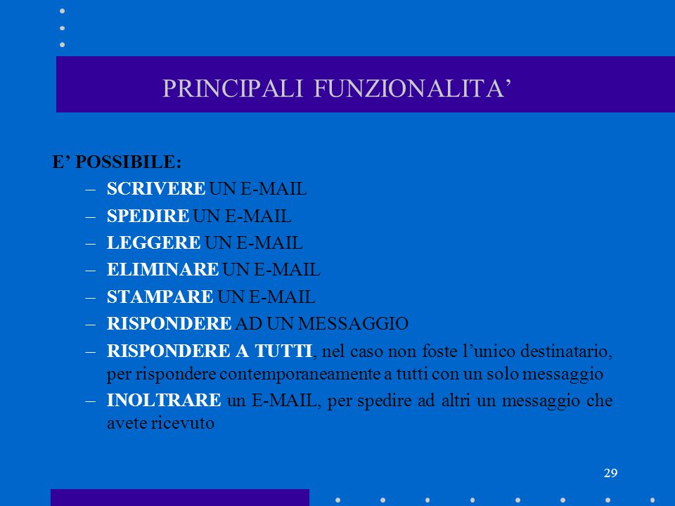 29 PRINCIPALI FUNZIONALITA' E' POSSIBILE: –SCRIVERE UN E-MAIL –SPEDIRE UN E-MAIL –LEGGERE UN E-MAIL –ELIMINARE UN E-MAIL –STAMPARE UN E-MAIL –RISPONDE