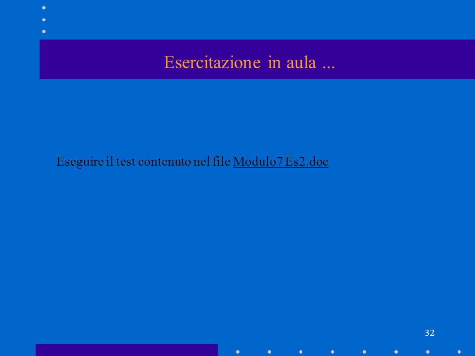 32 Eseguire il test contenuto nel file Modulo7 Es2.doc Esercitazione in aula...