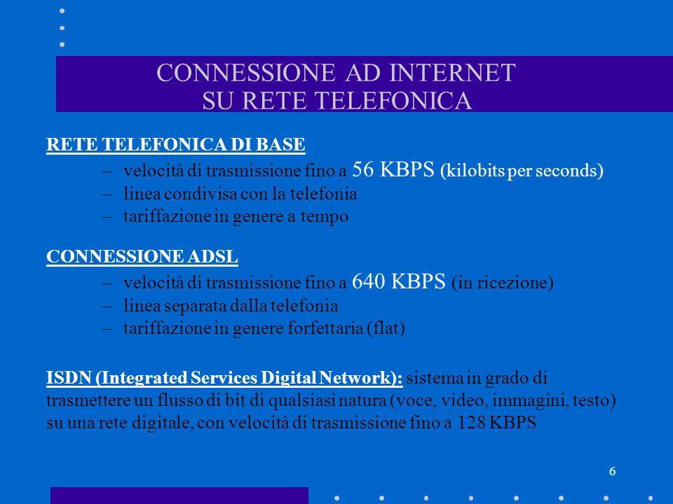 6 CONNESSIONE AD INTERNET SU RETE TELEFONICA RETE TELEFONICA DI BASE –velocità di trasmissione fino a 56 KBPS (kilobits per seconds) –linea condivisa
