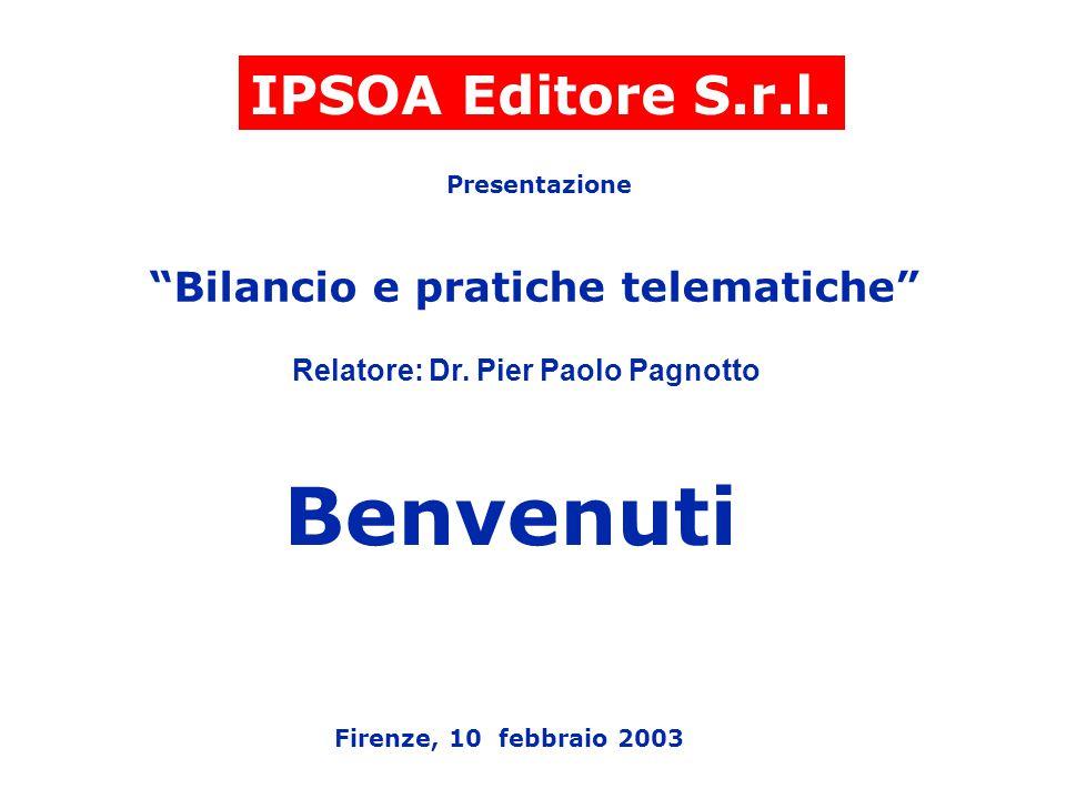 """IPSOA Editore S.r.l. Presentazione """"Bilancio e pratiche telematiche"""" Relatore: Dr. Pier Paolo Pagnotto Firenze, 10 febbraio 2003 Benvenuti"""