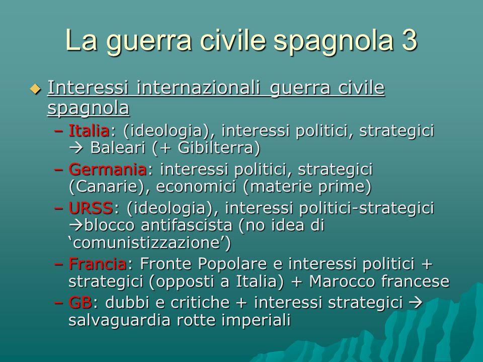 La guerra civile spagnola 3  Interessi internazionali guerra civile spagnola –Italia: (ideologia), interessi politici, strategici  Baleari (+ Gibilt