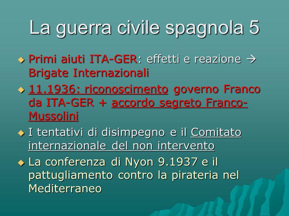 La guerra civile spagnola 5  Primi aiuti ITA-GER: effetti e reazione  Brigate Internazionali  11.1936: riconoscimento governo Franco da ITA-GER + a