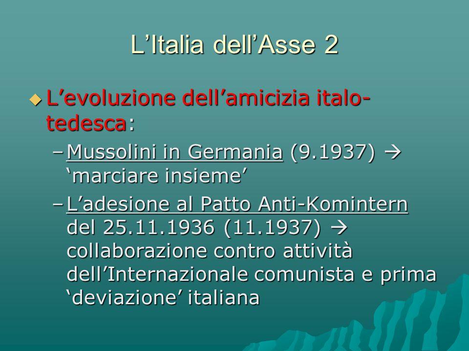 L'Italia dell'Asse 2  L'evoluzione dell'amicizia italo- tedesca: –Mussolini in Germania (9.1937)  'marciare insieme' –L'adesione al Patto Anti-Komin