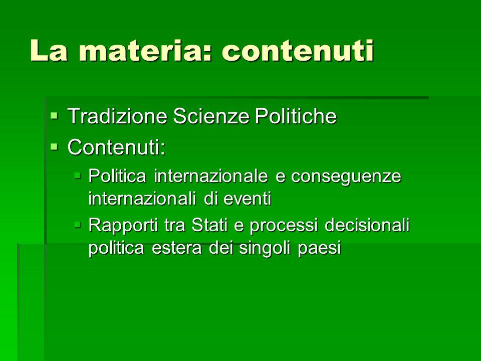 La materia: contenuti  Tradizione Scienze Politiche  Contenuti:  Politica internazionale e conseguenze internazionali di eventi  Rapporti tra Stat