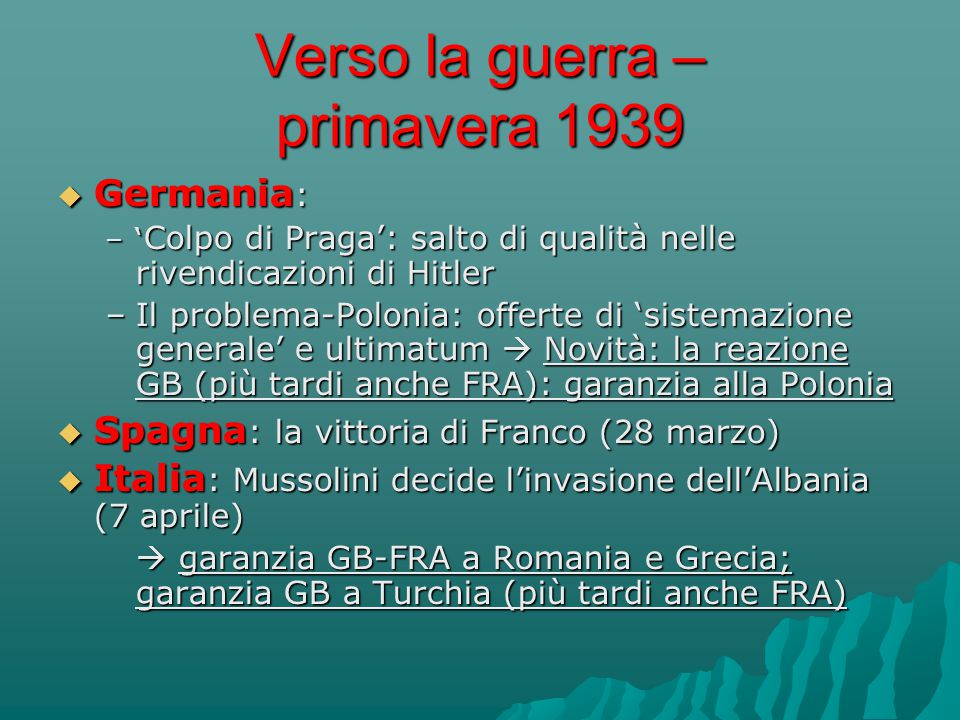 Verso la guerra – primavera 1939  Germania : –' Colpo di Praga': salto di qualità nelle rivendicazioni di Hitler –Il problema-Polonia: offerte di 'si