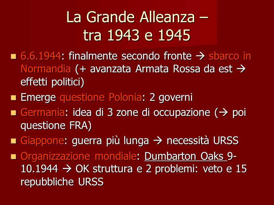 La Grande Alleanza – tra 1943 e 1945 6.6.1944: finalmente secondo fronte  sbarco in Normandia (+ avanzata Armata Rossa da est  effetti politici) 6.6