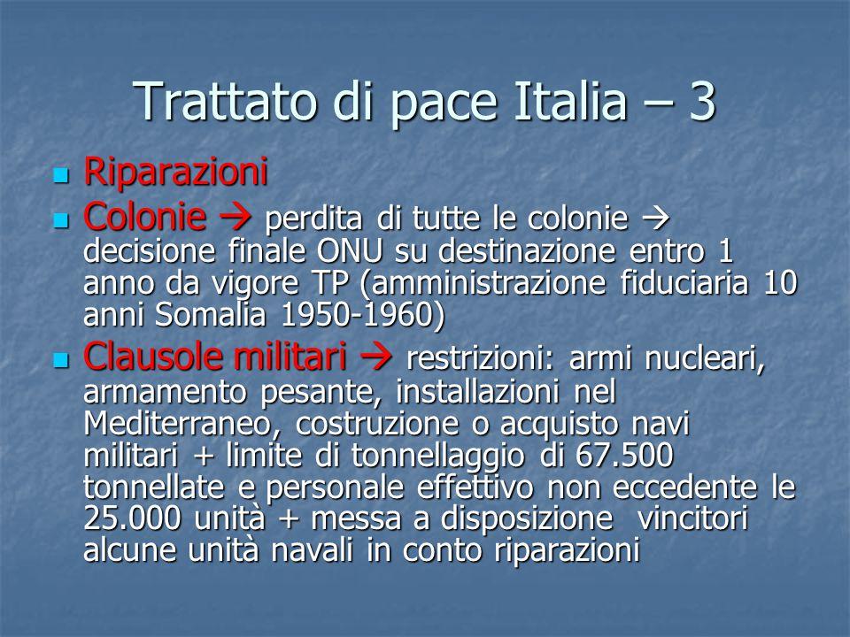 Trattato di pace Italia – 3 Riparazioni Riparazioni Colonie  perdita di tutte le colonie  decisione finale ONU su destinazione entro 1 anno da vigor