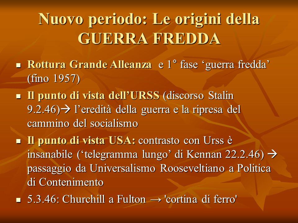 Nuovo periodo: Le origini della GUERRA FREDDA Rottura Grande Alleanza e 1° fase 'guerra fredda' (fino 1957) Rottura Grande Alleanza e 1° fase 'guerra