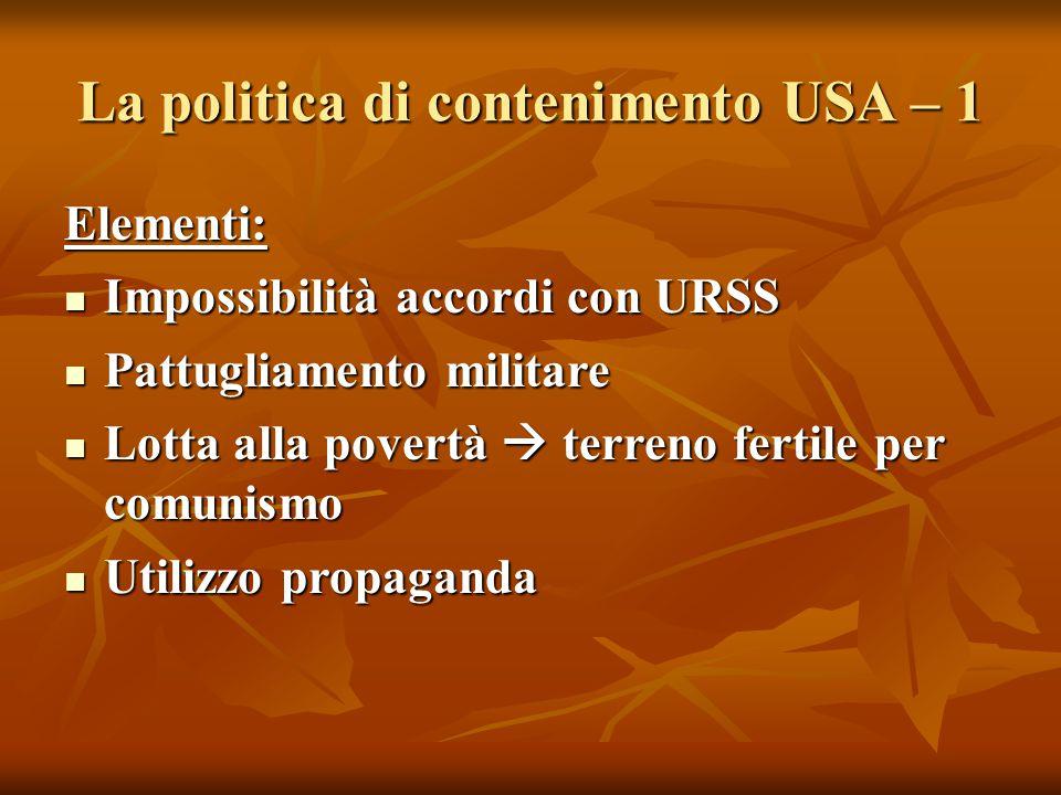 La politica di contenimento USA – 1 Elementi: Impossibilità accordi con URSS Impossibilità accordi con URSS Pattugliamento militare Pattugliamento mil