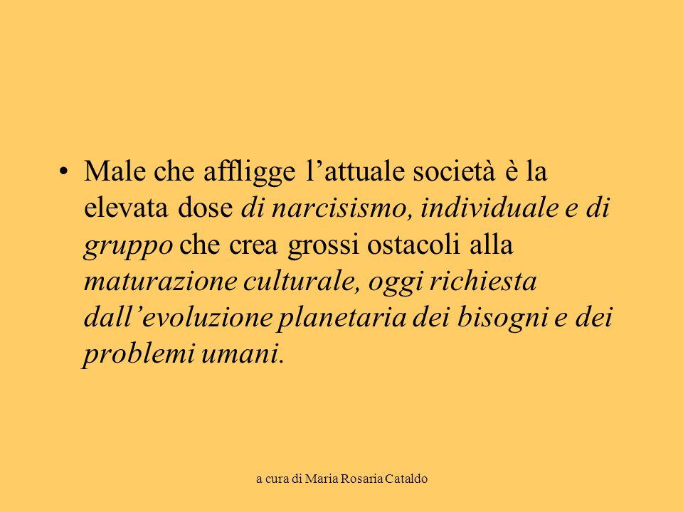 a cura di Maria Rosaria Cataldo Male che affligge l'attuale società è la elevata dose di narcisismo, individuale e di gruppo che crea grossi ostacoli
