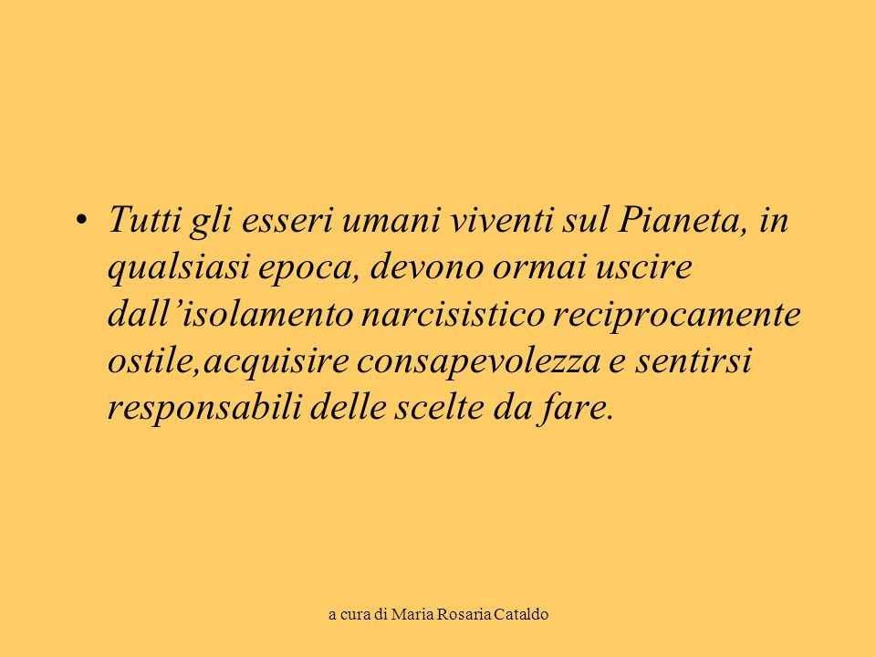 a cura di Maria Rosaria Cataldo Tutti gli esseri umani viventi sul Pianeta, in qualsiasi epoca, devono ormai uscire dall'isolamento narcisistico recip