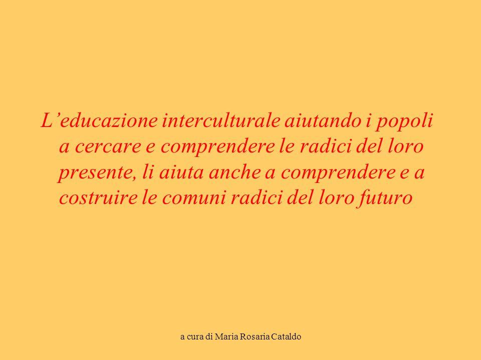 a cura di Maria Rosaria Cataldo L'educazione interculturale aiutando i popoli a cercare e comprendere le radici del loro presente, li aiuta anche a comprendere e a costruire le comuni radici del loro futuro