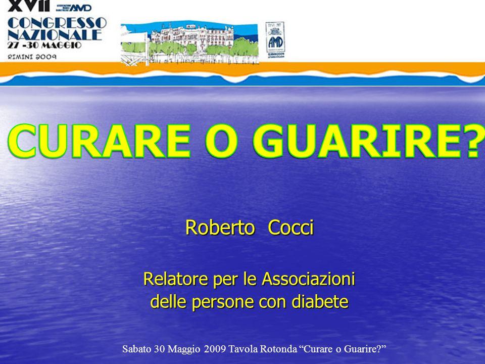 """Roberto Cocci Relatore per le Associazioni delle persone con diabete Sabato 30 Maggio 2009 Tavola Rotonda """"Curare o Guarire?"""""""
