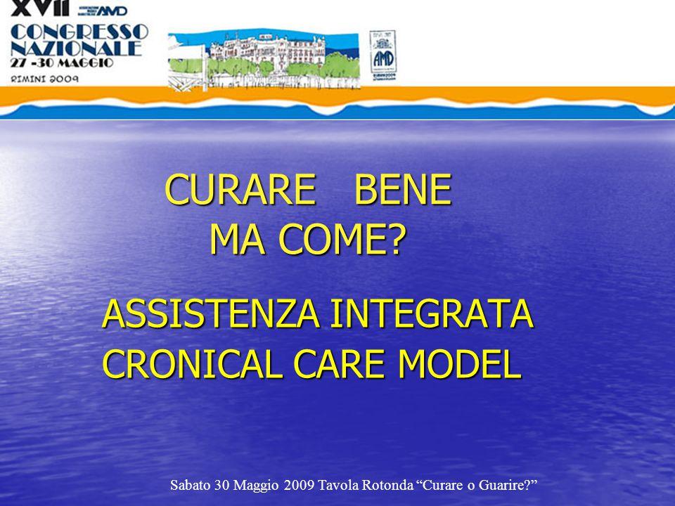 """CURARE BENE MA COME? ASSISTENZA INTEGRATA CRONICAL CARE MODEL Sabato 30 Maggio 2009 Tavola Rotonda """"Curare o Guarire?"""""""