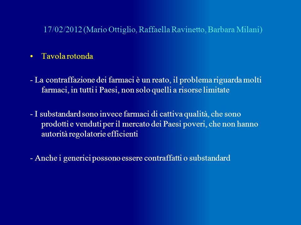 Tavola rotonda - La contraffazione dei farmaci è un reato, il problema riguarda molti farmaci, in tutti i Paesi, non solo quelli a risorse limitate - I substandard sono invece farmaci di cattiva qualità, che sono prodotti e venduti per il mercato dei Paesi poveri, che non hanno autorità regolatorie efficienti - Anche i generici possono essere contraffatti o substandard 17/02/2012 (Mario Ottiglio, Raffaella Ravinetto, Barbara Milani)