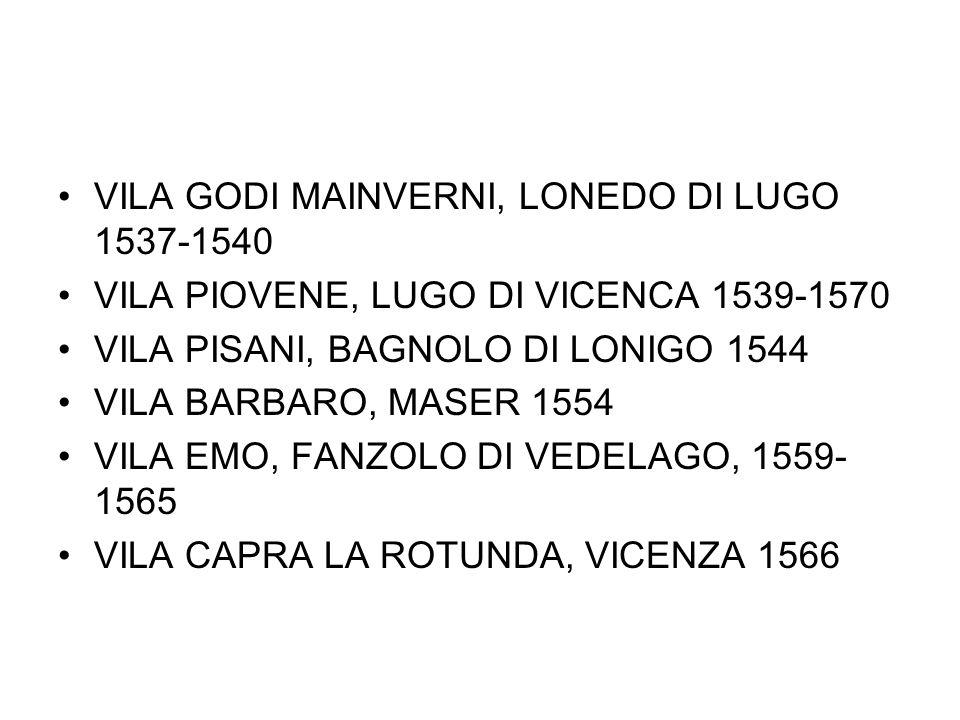 VILA GODI MAINVERNI, LONEDO DI LUGO 1537-1540 VILA PIOVENE, LUGO DI VICENCA 1539-1570 VILA PISANI, BAGNOLO DI LONIGO 1544 VILA BARBARO, MASER 1554 VIL