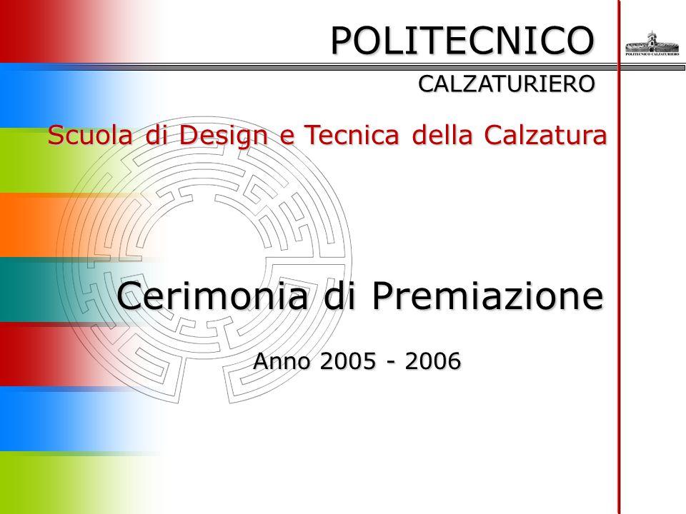 POLITECNICO CALZATURIERO Scuola di Design e Tecnica della Calzatura Cerimonia di Premiazione Anno 2005 - 2006 Anno 2005 - 2006