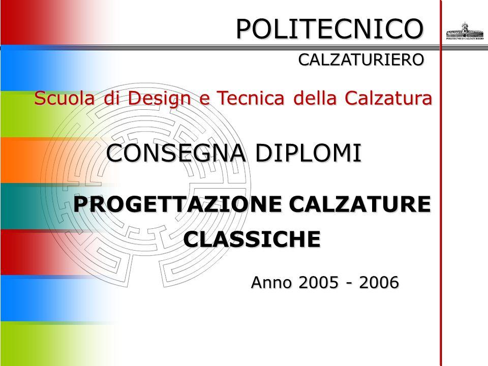 POLITECNICO CALZATURIERO Scuola di Design e Tecnica della Calzatura CONSEGNA DIPLOMI PROGETTAZIONE CALZATURE CLASSICHE Anno 2005 - 2006 Anno 2005 - 20
