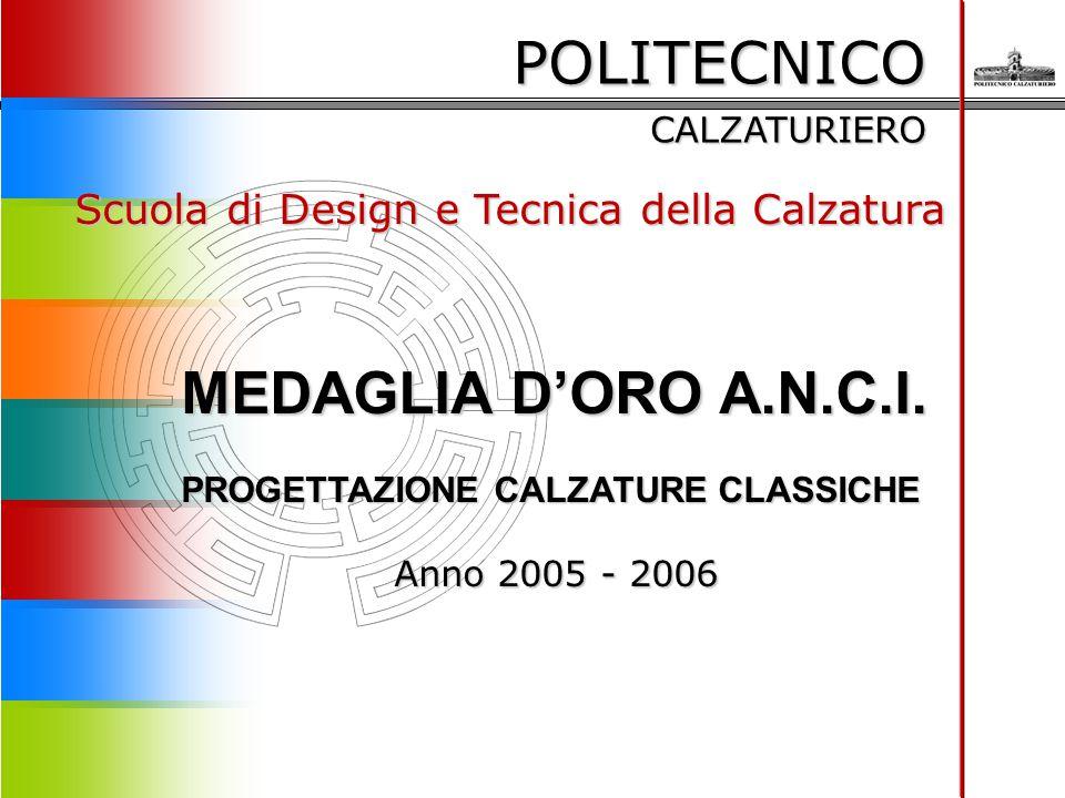 POLITECNICO CALZATURIERO Scuola di Design e Tecnica della Calzatura MEDAGLIA D'ORO A.N.C.I. PROGETTAZIONE CALZATURE CLASSICHE Anno 2005 - 2006 Anno 20