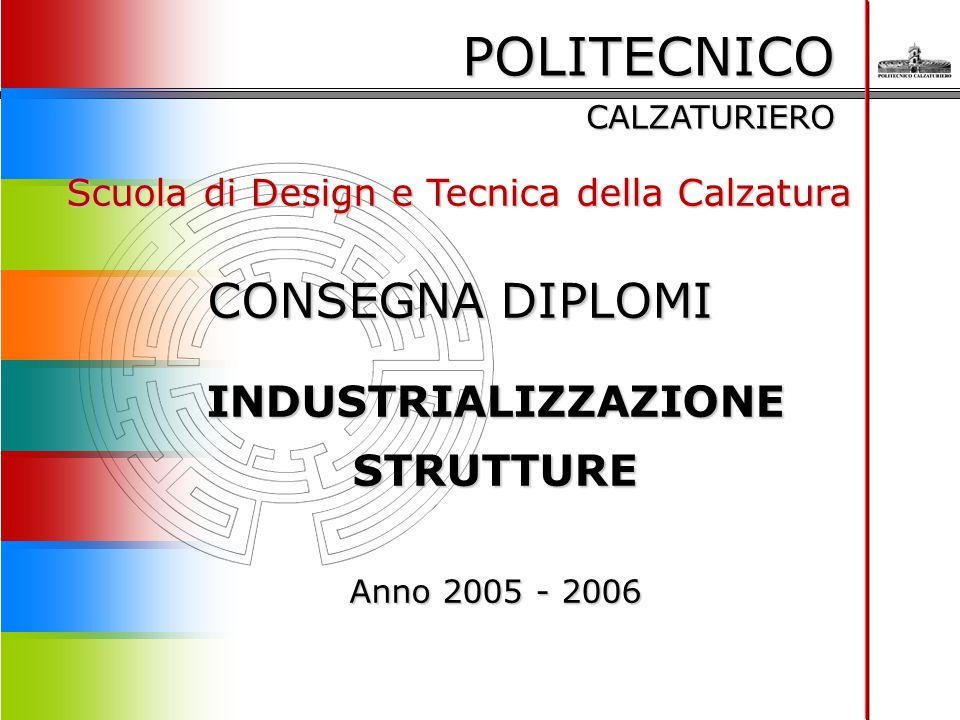 POLITECNICO CALZATURIERO Scuola di Design e Tecnica della Calzatura CONSEGNA DIPLOMI INDUSTRIALIZZAZIONE STRUTTURE Anno 2005 - 2006