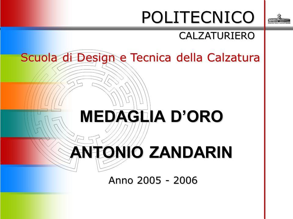 POLITECNICO CALZATURIERO Scuola di Design e Tecnica della Calzatura MEDAGLIA D'ORO ANTONIO ZANDARIN Anno 2005 - 2006 Anno 2005 - 2006