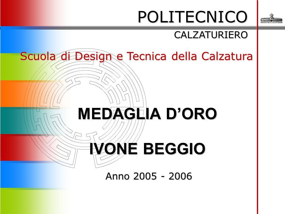 POLITECNICO CALZATURIERO Scuola di Design e Tecnica della Calzatura MEDAGLIA D'ORO IVONE BEGGIO Anno 2005 - 2006 Anno 2005 - 2006