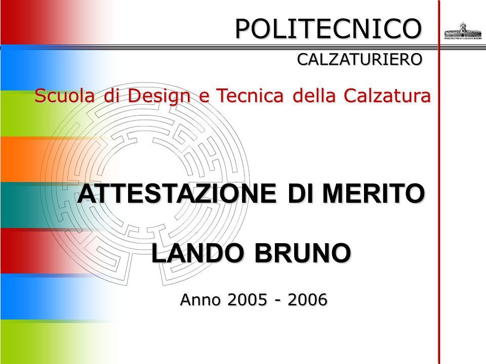 POLITECNICO CALZATURIERO Scuola di Design e Tecnica della Calzatura ATTESTAZIONE DI MERITO LANDO BRUNO Anno 2005 - 2006 Anno 2005 - 2006